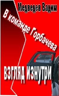 В  команде Горбачева:  взгляд  изнутри