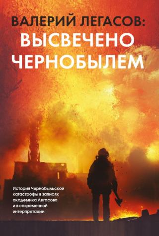 Валерий Легасов: Высвечено Чернобылем [litres]
