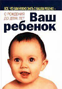 Ваш ребенок. Все, что вам нужно знать о вашем ребенке – с рождения до двух лет