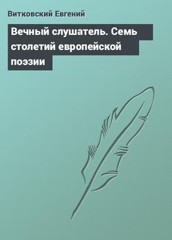 Вечный слушатель [Семь столетий европейской поэзии в переводах Евгения Витковского]