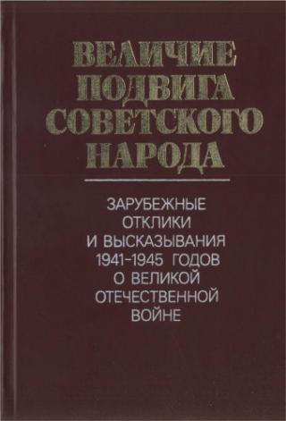Величие подвига советского народа: Зарубежные отклики и высказывания 1941-1945 годов о Великой Отечественной войне