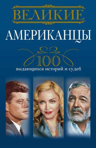 Великие американцы. 100 выдающихся историй и судеб