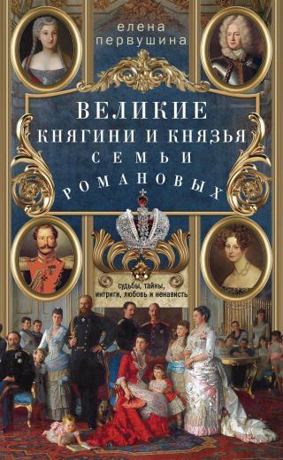 Великие княгини и князья семьи Романовых [Судьбы, тайны, интриги, любовь и ненависть…] [litres]