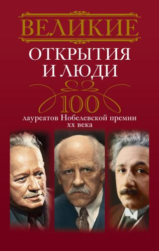 Великие открытия и люди. 100 лауреатов Нобелевской премии XX века
