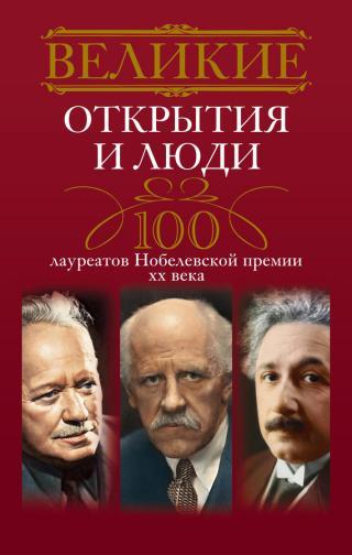 Великие открытия и люди [100 лауреатов Нобелевской премии XX века]