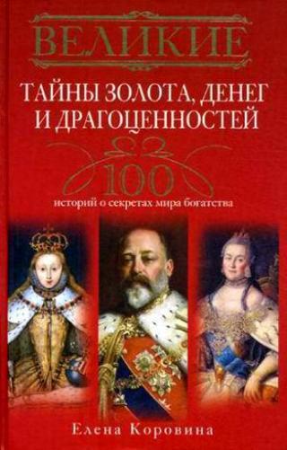 Великие тайны золота, денег и драгоценностей. 100 историй о секретах мира богатства