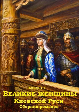 Великие женщины Киевской Руси. Книги 1-5 [компиляция]