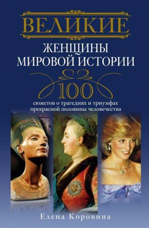 Великие женщины мировой истории. 100 сюжетов о трагедиях и триумфах прекрасной половины человечества