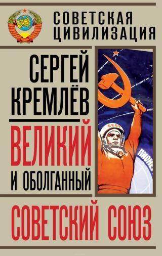 Великий и оболганный Советский Союз [22 антимифа о Советской цивилизации]