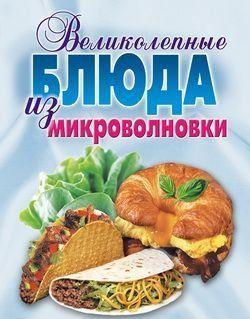 Великолепные блюда из микроволновки. Лучшие рецепты