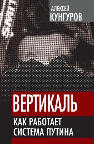 Вертикаль. Как работает система Путина