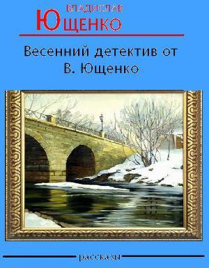 Весенний детектив от В. Ющенко