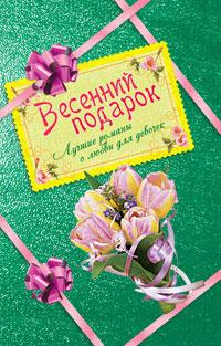 Весенний подарок для девочек. Лучшие романы о любви (сборник)
