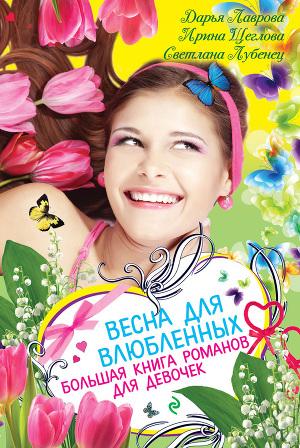 Весна для влюбленных. Большая книга романов для девочек (сборник)
