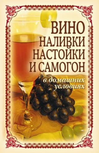 Вино, наливки, настойки и самогон в домашних условиях