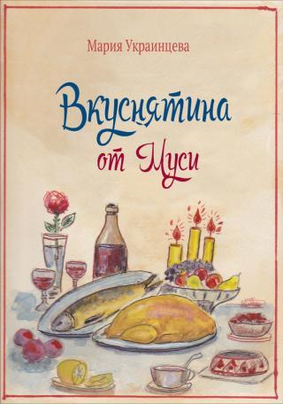 Вкуснятина от Муси. Бабушкины рецепты кулинарных блюд и полезные советы