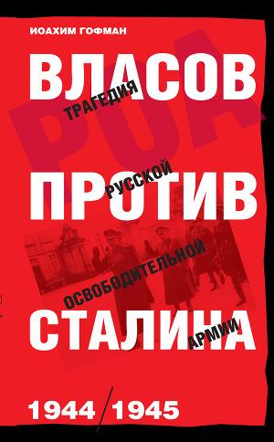 Власов против Сталина. Трагедия Русской освободительной армии, 1944–1945
