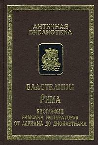 Властелины Рима. Биографии римских императоров от Адриана до Диоклетиана