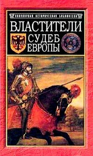 Властители судеб Европы: императоры, короли, министры XVI-XVIII вв.