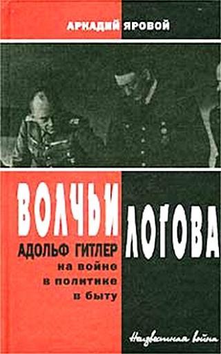Волчьи логова - Адольф Гитлер на войне, в политике, в быту