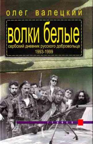Волки белые (Сербский дневник русского добровольца 1993-1999)