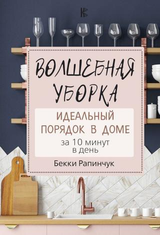 Волшебная уборка. Идеальный порядок в доме за 10 минут в день [Simply Clean: The Proven Method for Keeping Your Home Organized, Clean, and Beautiful in Just 10 Minutes a Day]