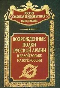 Возрожденные полки Русской армии в Белой борьбе на Юге.