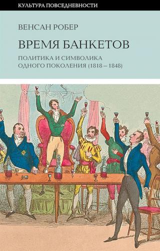Время банкетов [Политика и символика одного поколения (1818–1848)]