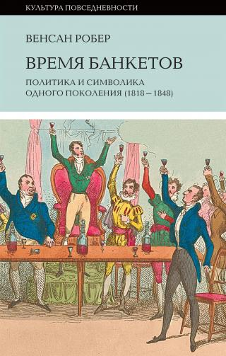 Время банкетов. Политика и символика одного поколения (1818—1848)