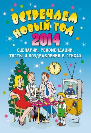 Встречаем Новый 2014 год [Сценарии, рекомендации, тосты и поздравления в стихах]