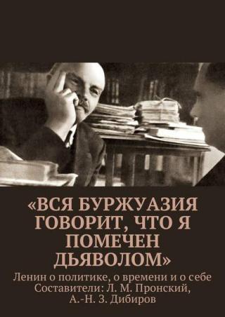 «Вся буржуазия говорит, что я помечен дьяволом». Ленин о политике, о времени и о себе