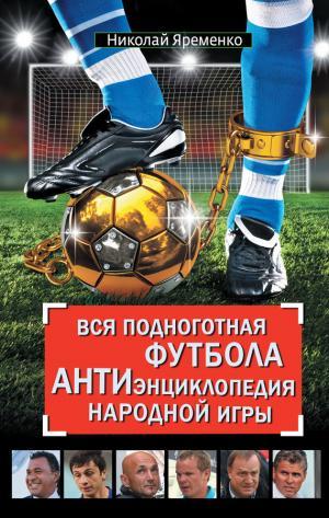 Вся подноготная футбола. АНТИэнциклопедия народной игры (сборник)