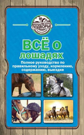 Всё о лошадях [Полное руководство по правильному уходу, кормлению, содержанию, выездке]