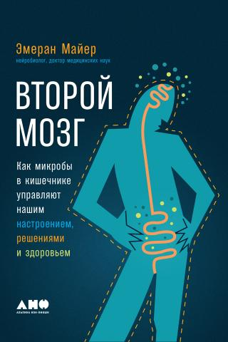 Второй мозг: Как микробы в кишечнике управляют нашим настроением, решениями и здоровьем