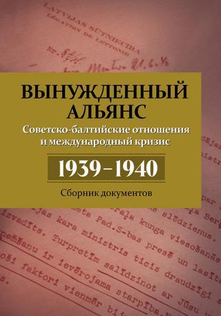 Вынужденный альянс. Советско-балтийские отношения и международный кризис 1939–1940. Сборник документов [litres с оптимизированной обложкой]