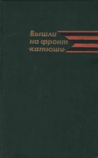 Вышли на фронт «катюши» [Воспоминания ветеранов гвардейских минометных частей]