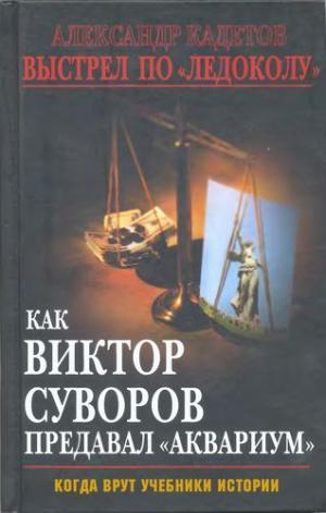 Выстрел по «Ледоколу» Как Виктор Суворов предавал «Аквариум» (Когда врут учебники истории)