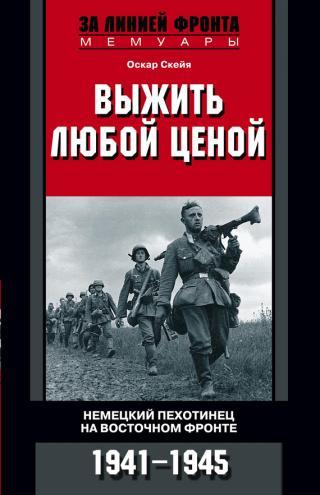 Выжить любой ценой [Немецкий пехотинец на Восточном фронте, 1941–1945]
