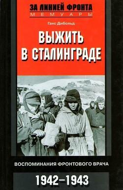 Выжить в Сталинграде (Воспоминания фронтового врача. 1943-1946)