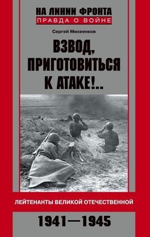 Взвод, приготовиться к атаке!.. Лейтенанты Великой Отечественной. 1941-1945 [litres]