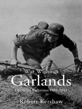 War Without Garlands: Operation Barbarossa 1941-1942