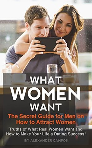 What Women Want: The Secret Guide for Men on How to Attract Women: Secret Truths of What Real Women Want and How to Make Your Life a Dating Success!