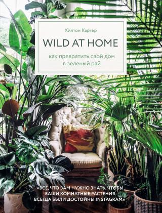 Wild at home. Как превратить свой дом в зеленый рай [litres]