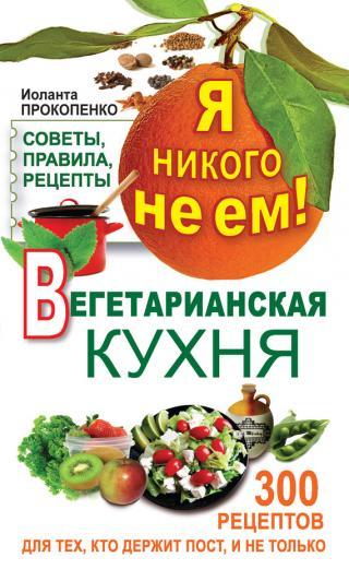 Я никого не ем! Вегетарианская кухня. Советы, правила, рецепты. 300 рецептов для тех, кто держит пост