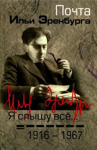 Я слышу все… Почта Ильи Эренбурга 1916 — 1967