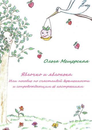 Яблочко и яблонька. Или пособие по счастливой беременности и сопровождающим ее настроениям
