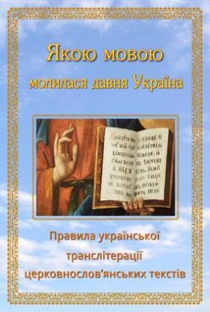 Якою мовою молилася давня Україна: Правила української транслітерації церковнослов'янських текстiв