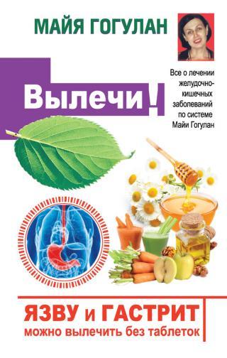 Язву и гастрит можно вылечить без таблеток! Все о лечении желудочно-кишечных заболеваний по системе Майи Гогулан