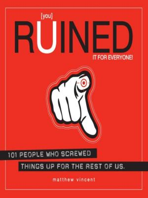[you] Ruined It for Everyone! [101 People Who Screwed Things Up for the Rest of Us]