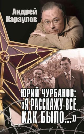 Юрий Чурбанов: «Я расскажу все как было…» [litres]
